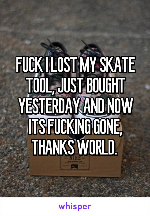 FUCK I LOST MY SKATE TOOL, JUST BOUGHT YESTERDAY AND NOW ITS FUCKING GONE, THANKS WORLD.