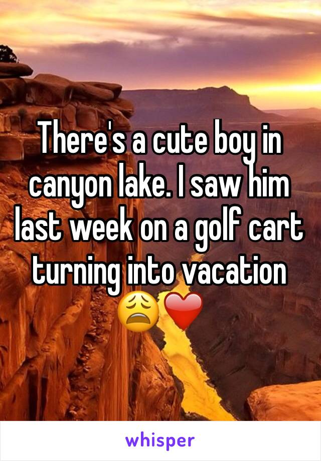 There's a cute boy in canyon lake. I saw him last week on a golf cart turning into vacation 😩❤️