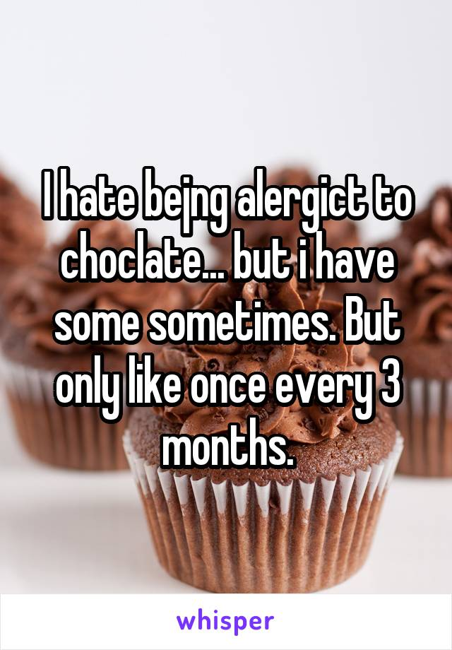 I hate bejng alergict to choclate... but i have some sometimes. But only like once every 3 months.