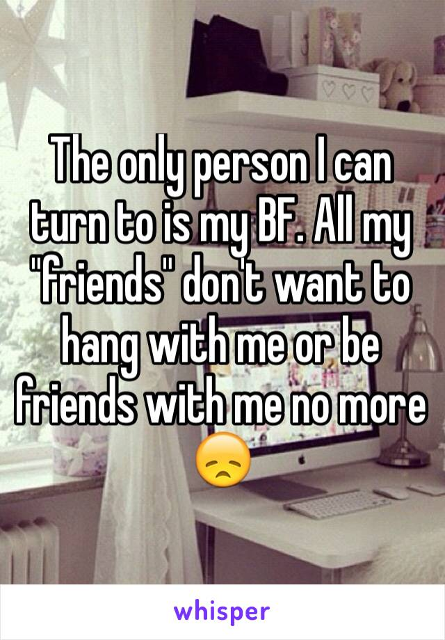 "The only person I can turn to is my BF. All my ""friends"" don't want to hang with me or be friends with me no more 😞"