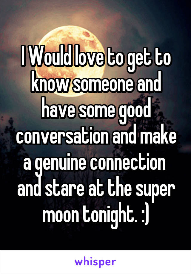 I Would love to get to know someone and have some good conversation and make a genuine connection  and stare at the super moon tonight. :)