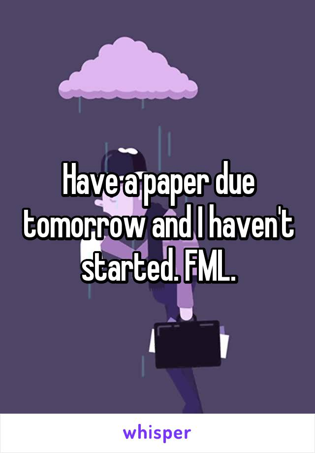 Have a paper due tomorrow and I haven't started. FML.