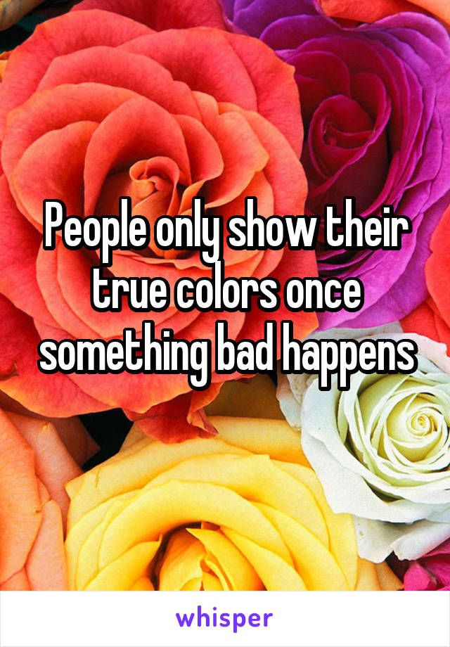 People only show their true colors once something bad happens