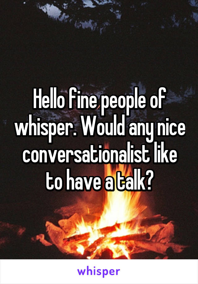 Hello fine people of whisper. Would any nice conversationalist like to have a talk?
