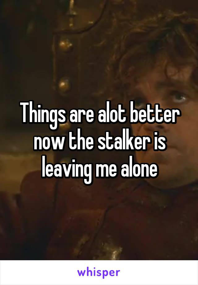 Things are alot better now the stalker is leaving me alone