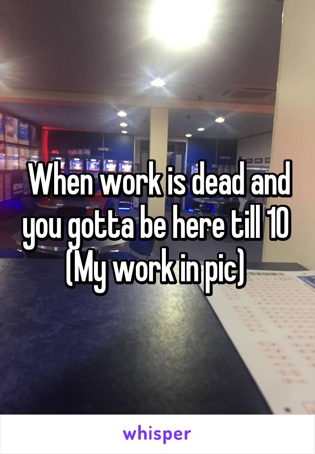 When work is dead and you gotta be here till 10  (My work in pic)