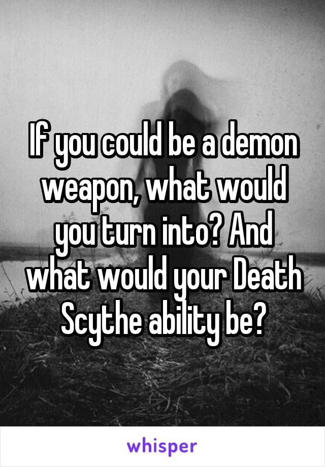 If you could be a demon weapon, what would you turn into? And what would your Death Scythe ability be?