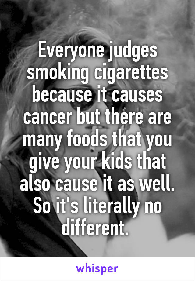 Everyone judges smoking cigarettes because it causes cancer but there are many foods that you give your kids that also cause it as well. So it's literally no different.