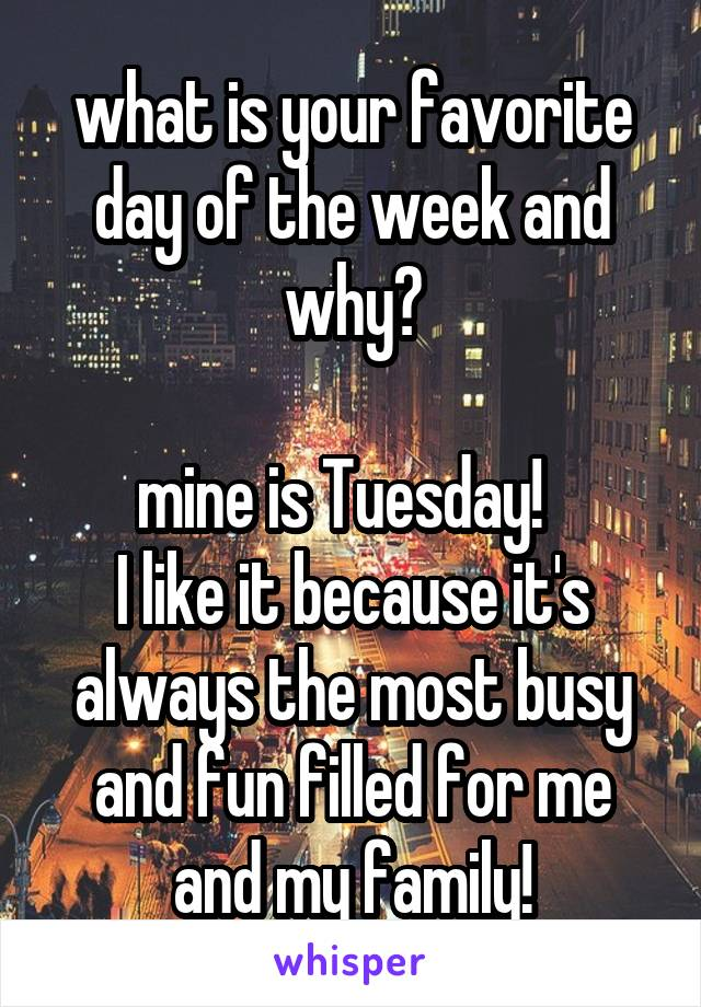 what is your favorite day of the week and why?  mine is Tuesday!   I like it because it's always the most busy and fun filled for me and my family!