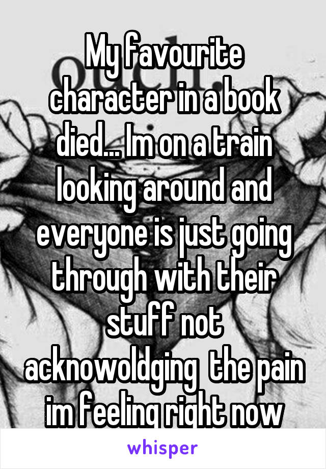 My favourite character in a book died... Im on a train looking around and everyone is just going through with their stuff not acknowoldging  the pain im feeling right now