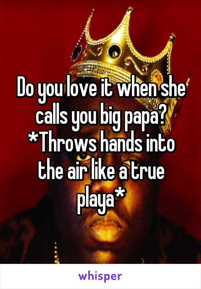 Do you love it when she calls you big papa? *Throws hands into the air like a true playa*
