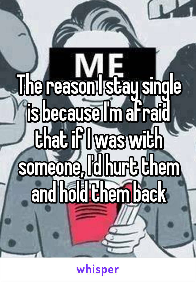 The reason I stay single is because I'm afraid that if I was with someone, I'd hurt them and hold them back