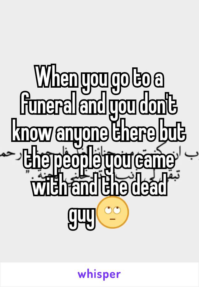 When you go to a funeral and you don't know anyone there but the people you came with and the dead guy🙄