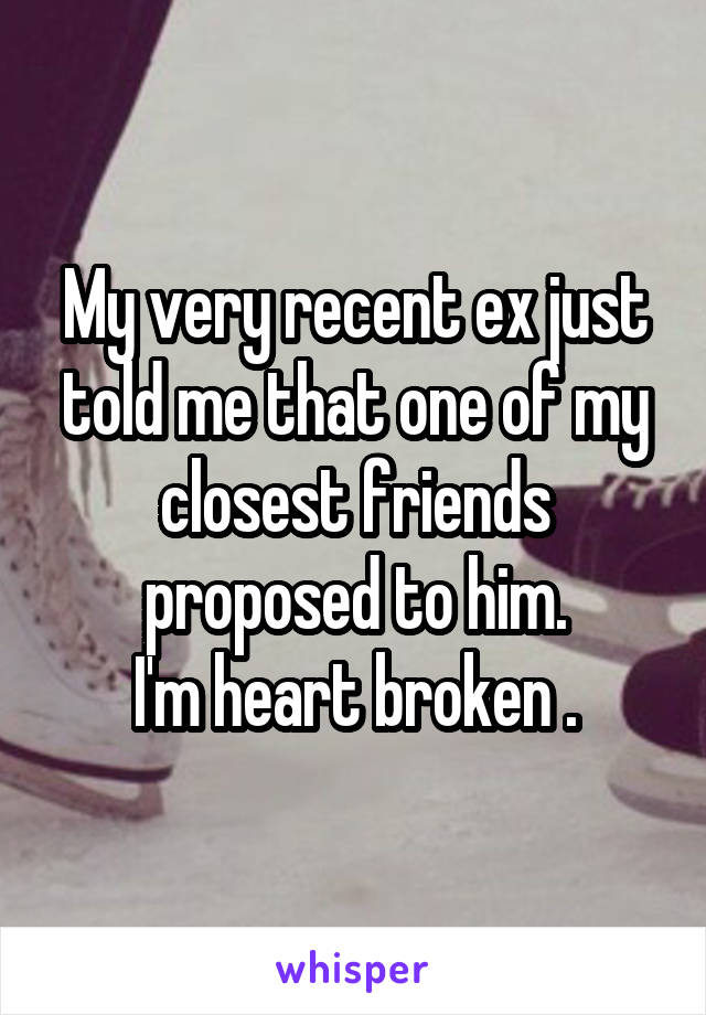 My very recent ex just told me that one of my closest friends proposed to him. I'm heart broken .