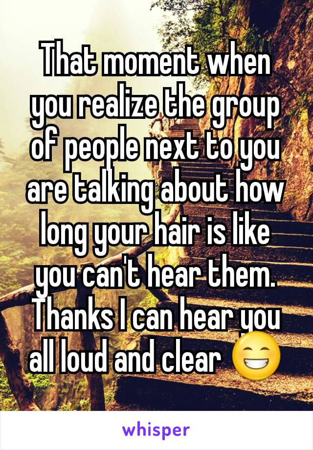 That moment when you realize the group of people next to you are talking about how long your hair is like you can't hear them. Thanks I can hear you all loud and clear 😁