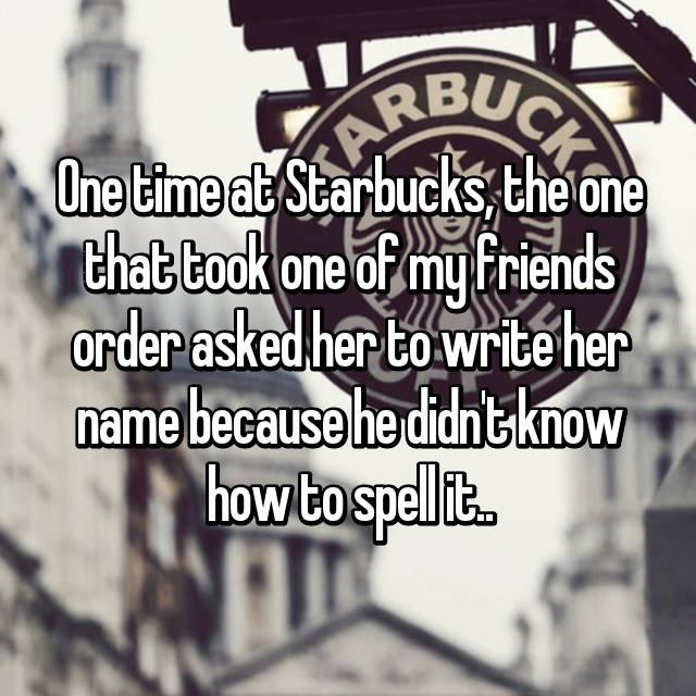 One time at Starbucks, the one that took one of my friends order asked her to write her name because he didn't know how to spell it..