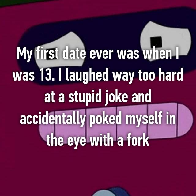 My first date ever was when I was 13. I laughed way too hard at a stupid joke and accidentally poked myself in the eye with a fork