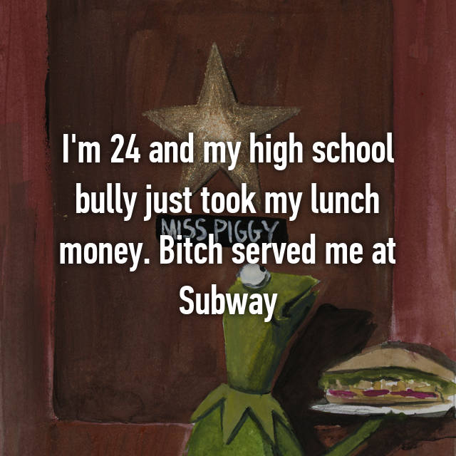 I'm 24 and my high school bully just took my lunch money. Bitch served me at Subway