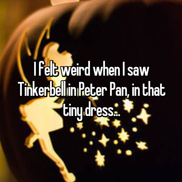I felt weird when I saw Tinkerbell in Peter Pan, in that tiny dress...