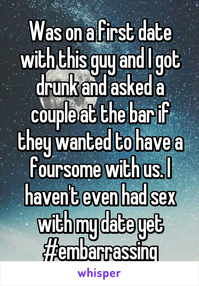 Was on a first date with this guy and I got drunk and asked a couple at the bar if they wanted to have a foursome with us. I haven't even had sex with my date yet #embarrassing