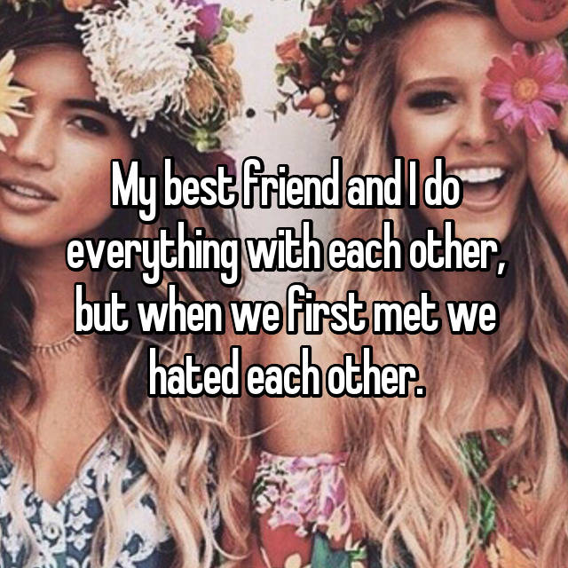 My best friend and I do everything with each other, but when we first met we hated each other.