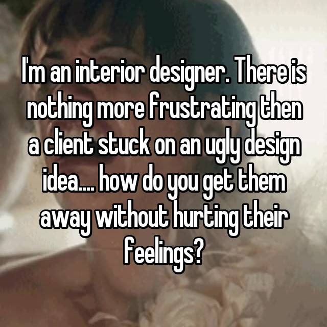 I'm an interior designer. There is nothing more frustrating then a client stuck on an ugly design idea.... how do you get them away without hurting their feelings?