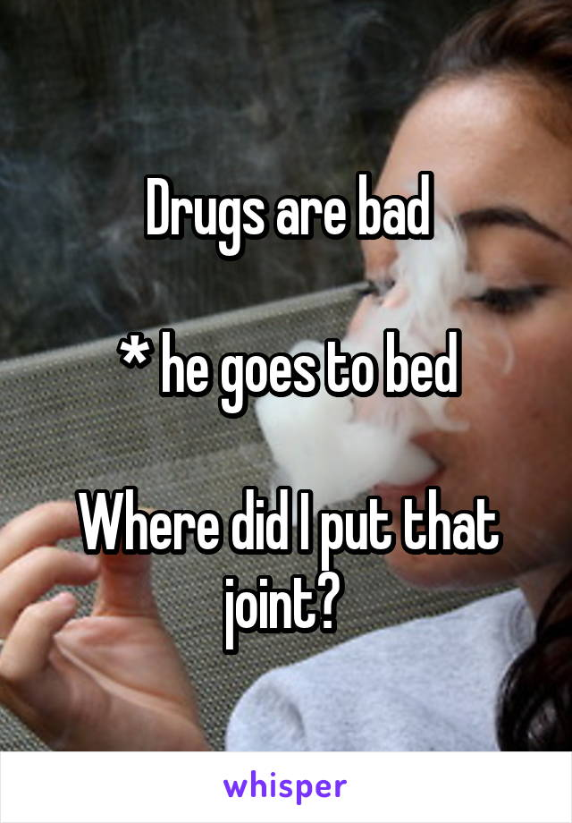 Drugs are bad  * he goes to bed  Where did I put that joint?