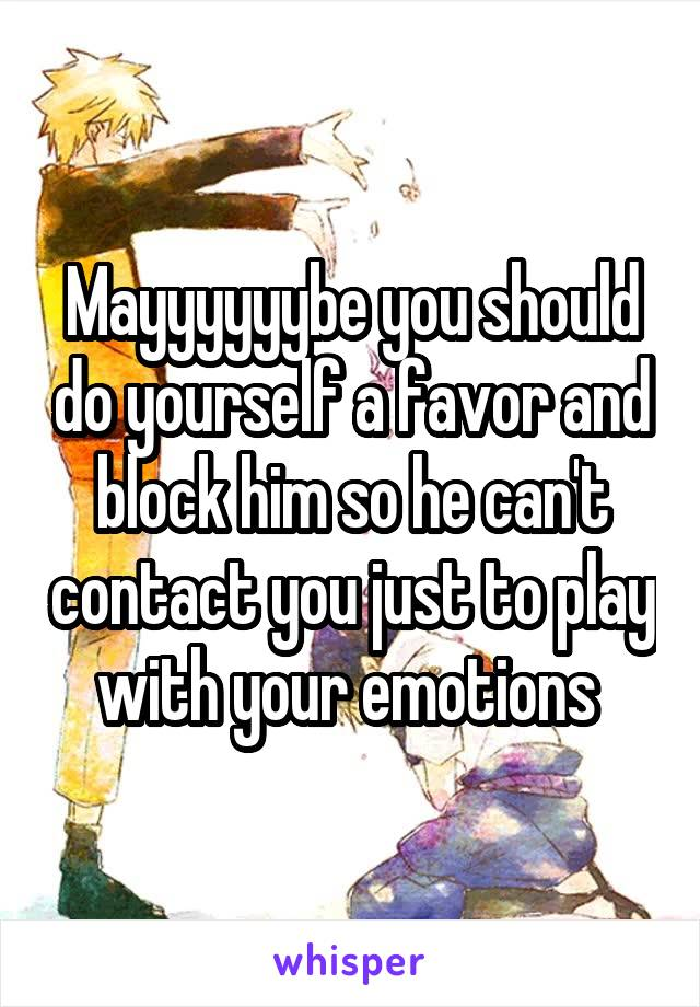 Do Yourself Favor Transform Your >> Mayyyyyybe You Should Do Yourself A Favor And Block Him So He Can T