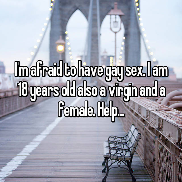 I'm afraid to have gay sex. I am 18 years old also a virgin and a female. Help...