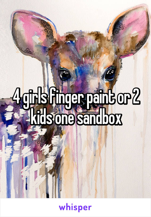 4 girls finger paint or 2 kids one sandbox