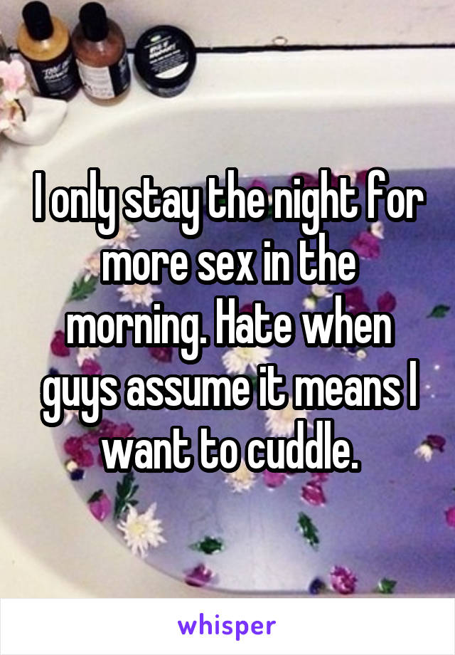 I only stay the night for more sex in the morning. Hate when guys assume it means I want to cuddle.