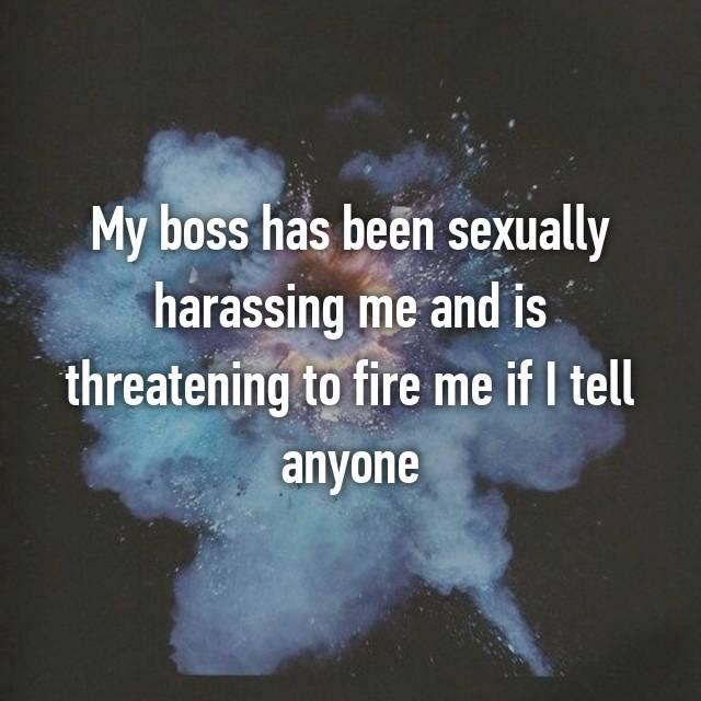 My boss has been sexually harassing me and is threatening to fire me if I tell anyone