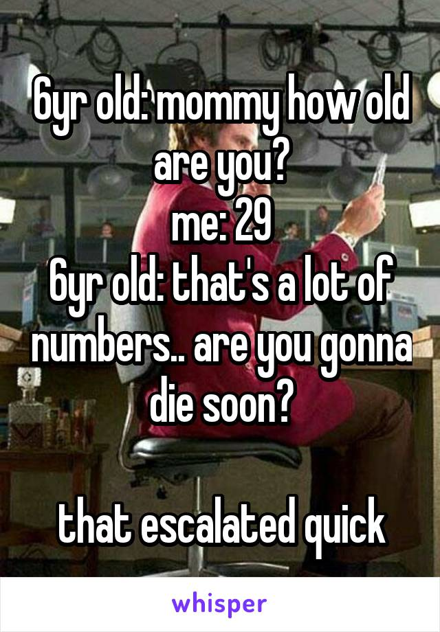 6yr old: mommy how old are you? me: 29 6yr old: that's a lot of numbers.. are you gonna die soon?  that escalated quick