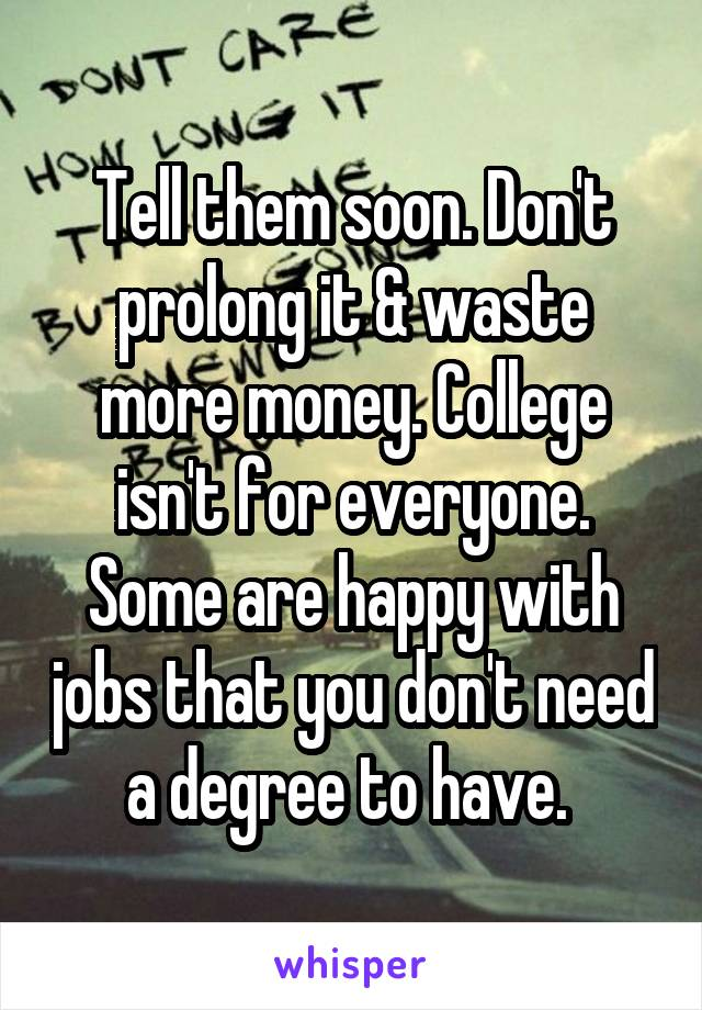 tell them soon don t prolong it waste more money college isn t