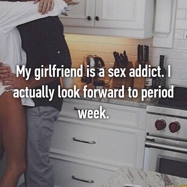 My girlfriend is a sex addict. I actually look forward to period week.