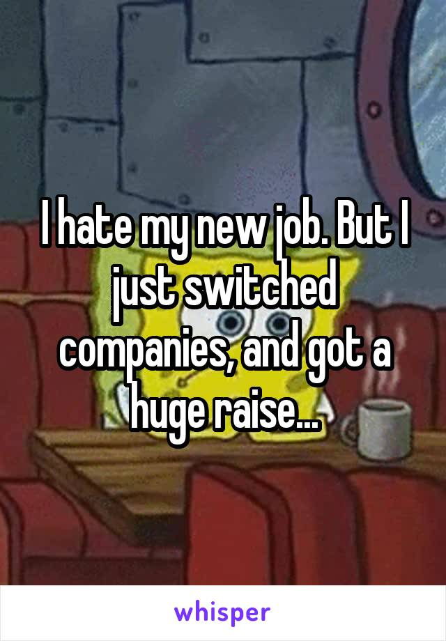 I hate my new job. But I just switched companies, and got a huge raise...