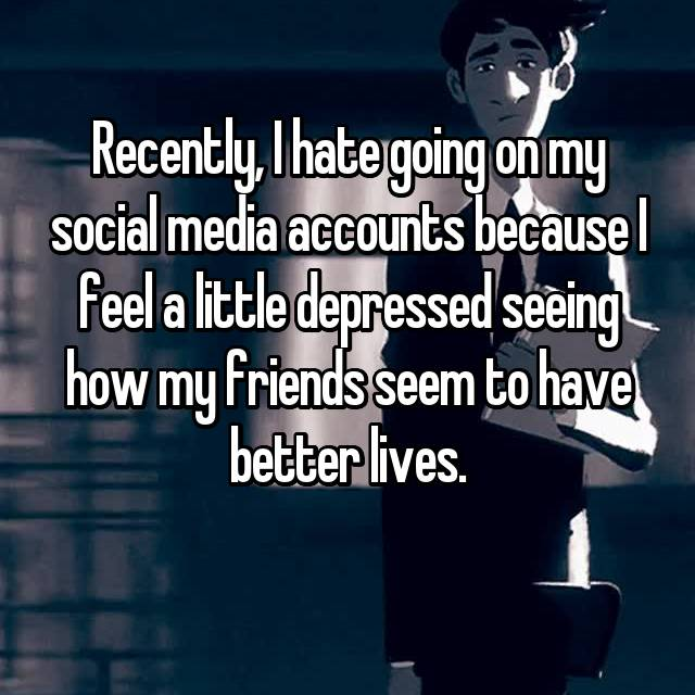 Recently, I hate going on my social media accounts because I feel a little depressed seeing how my friends seem to have better lives.