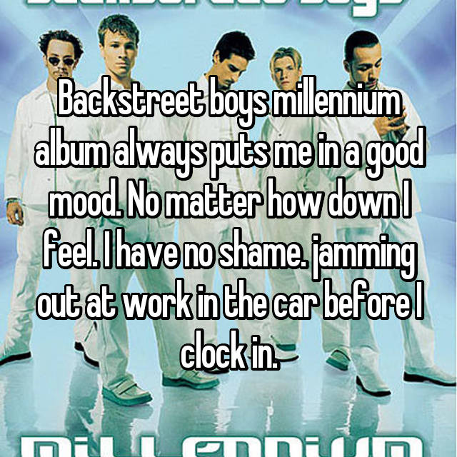 Backstreet boys millennium album always puts me in a good mood. No matter how down I feel. I have no shame. jamming out at work in the car before I clock in.