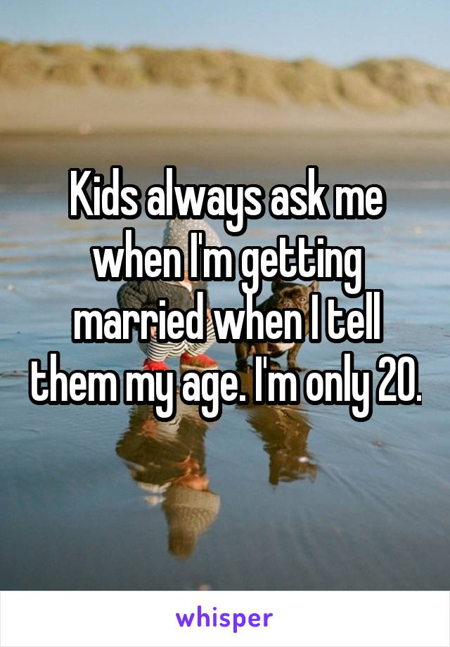 Kids always ask me when I'm getting married when I tell them my age. I'm only 20.