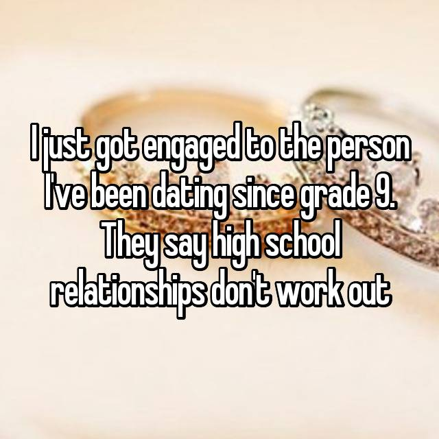 I just got engaged to the person I've been dating since grade 9. They say high school relationships don't work out