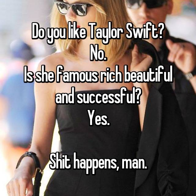 Do you like Taylor Swift? No. Is she famous rich beautiful and successful? Yes.  Shit happens, man.