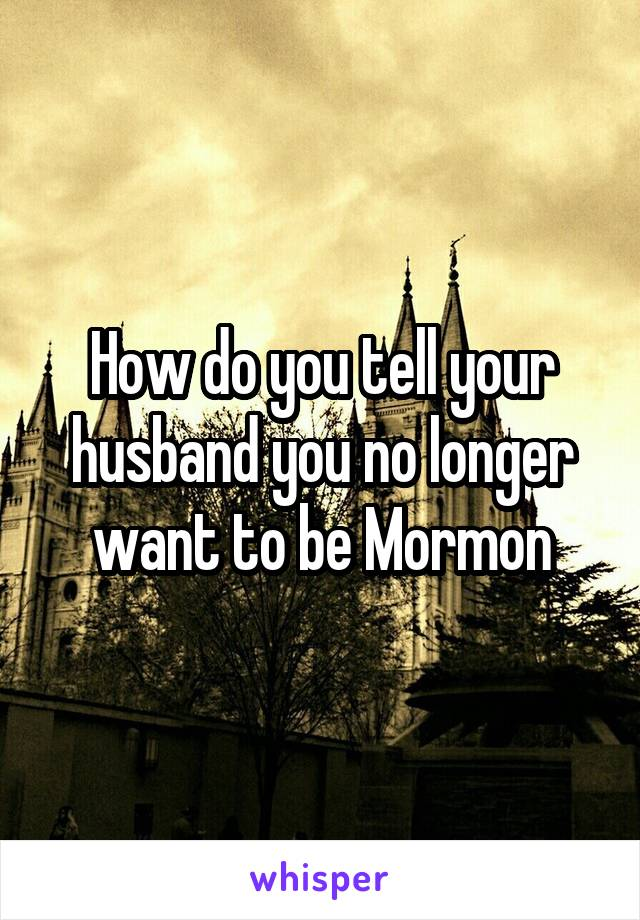 How do you tell your husband you no longer want to be Mormon
