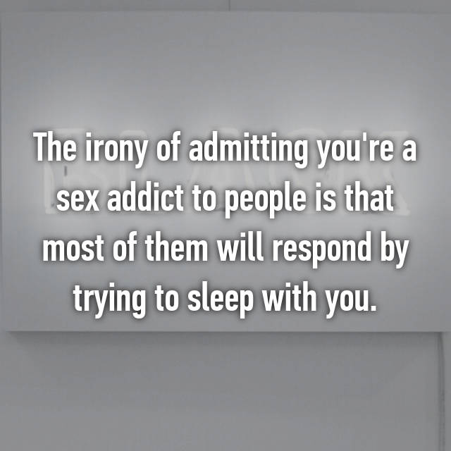 The irony of admitting you're a sex addict to people is that most of them will respond by trying to sleep with you.
