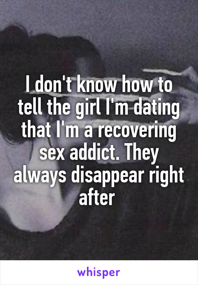I don't know how to tell the girl I'm dating that I'm a recovering sex addict. They always disappear right after