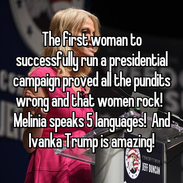 The first woman to successfully run a presidential campaign proved all the pundits wrong and that women rock!   Melinia speaks 5 languages!  And Ivanka Trump is amazing!