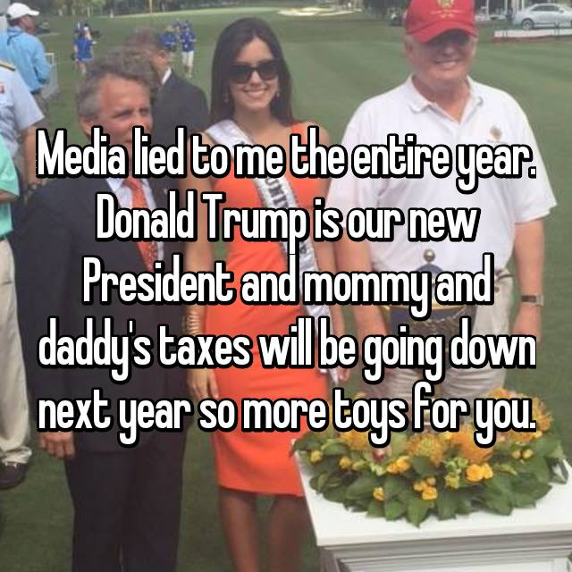 Media lied to me the entire year. Donald Trump is our new President and mommy and daddy's taxes will be going down next year so more toys for you.