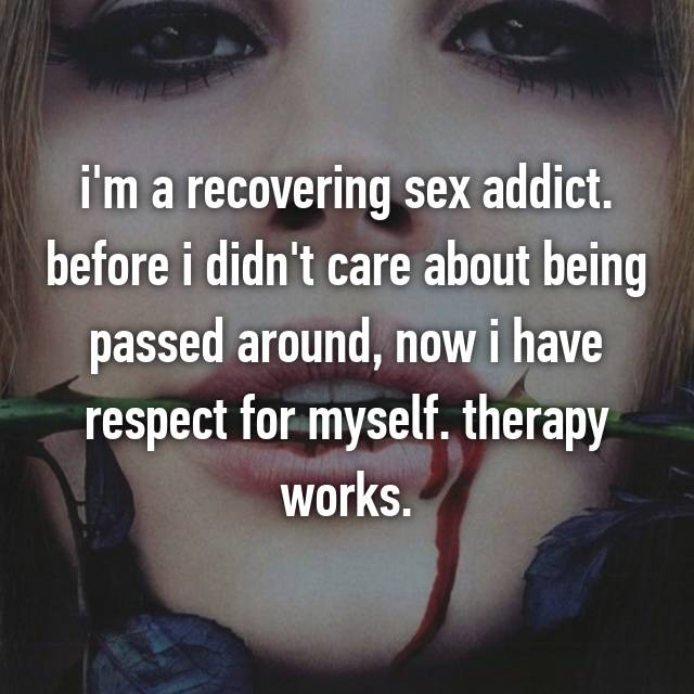 i'm a recovering sex addict. before i didn't care about being passed around, now i have respect for myself. therapy works.