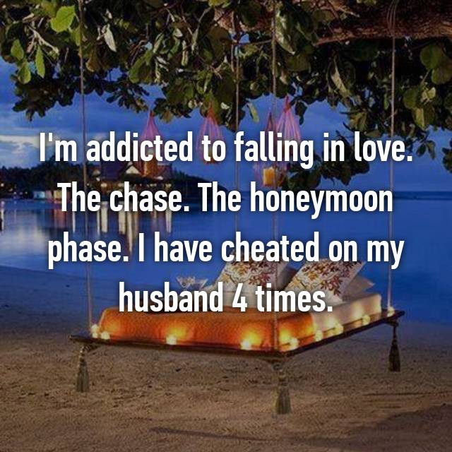 I'm addicted to falling in love. The chase. The honeymoon phase. I have cheated on my husband 4 times.