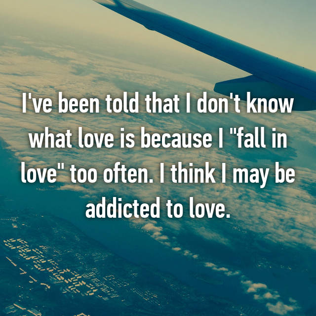 "I've been told that I don't know what love is because I ""fall in love"" too often. I think I may be addicted to love."