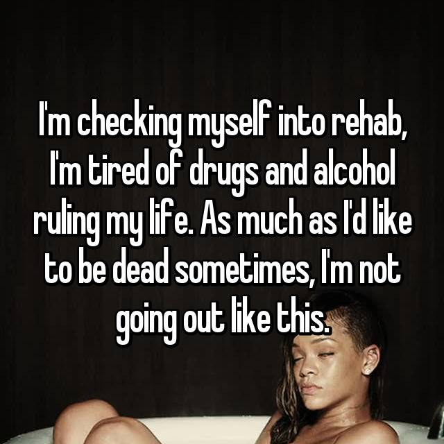 I'm checking myself into rehab, I'm tired of drugs and alcohol ruling my life. As much as I'd like to be dead sometimes, I'm not going out like this.